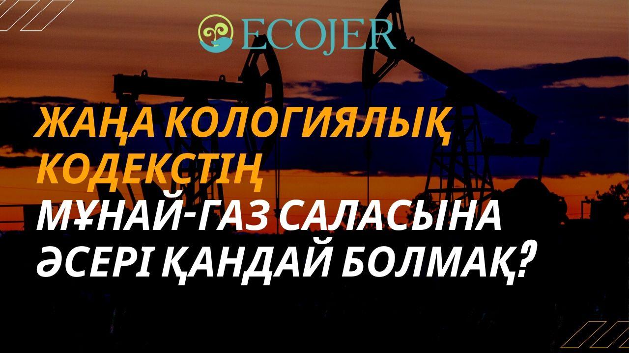 Экокодекстің мұнай-газ саласына әсері қандай болмақ? /// телепроект ECOJER  (17.04.2020)